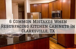 6 Common Mistakes When Resurfacing Kitchen Cabinets In Clarksville, TX